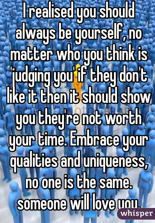 I realised you should always be yourself, no matter who you think is 'judging you' if they don't like it then it should show you they're not worth your time. Embrace your qualities and uniqueness, no one is the same. someone will love you.