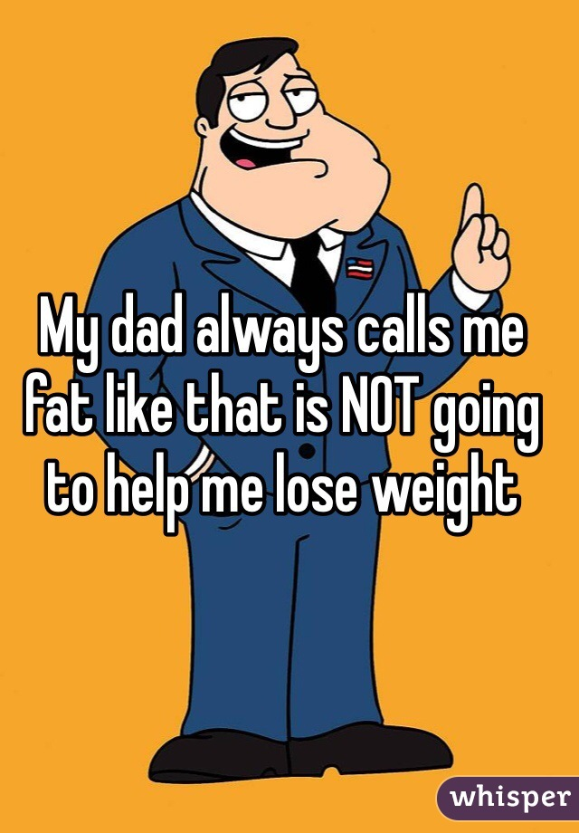 My dad always calls me fat like that is NOT going to help me lose weight