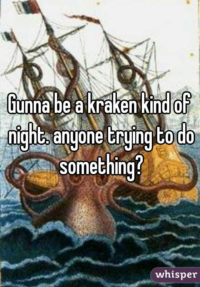 Gunna be a kraken kind of night. anyone trying to do something?