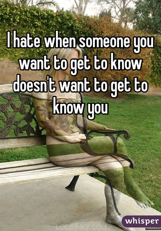 I hate when someone you want to get to know doesn't want to get to know you