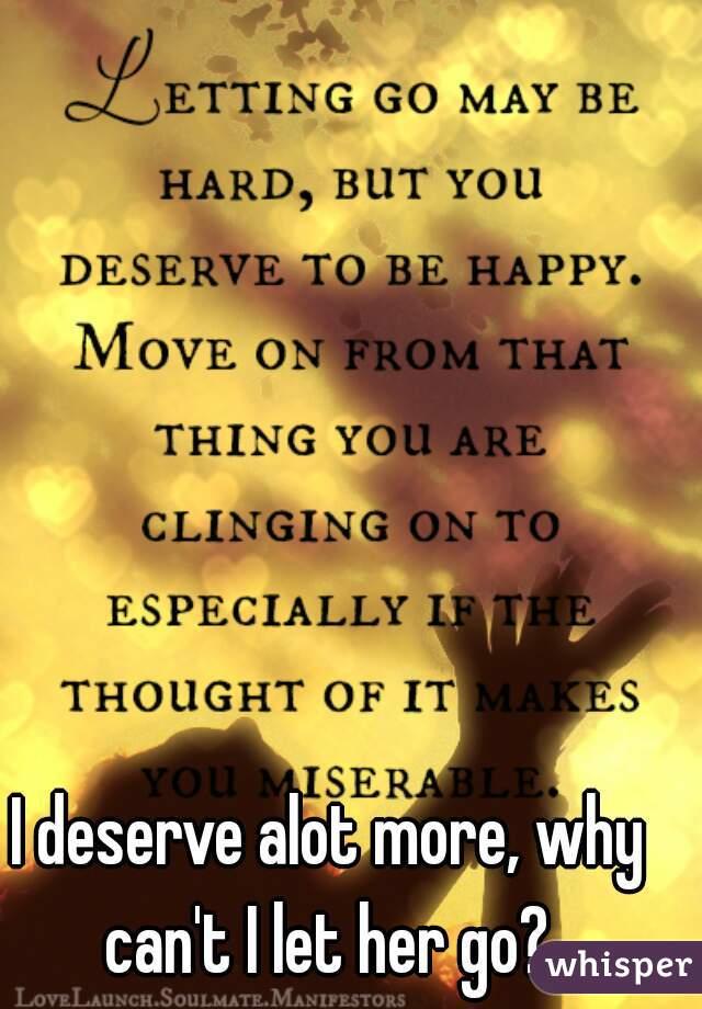 I deserve alot more, why can't I let her go?