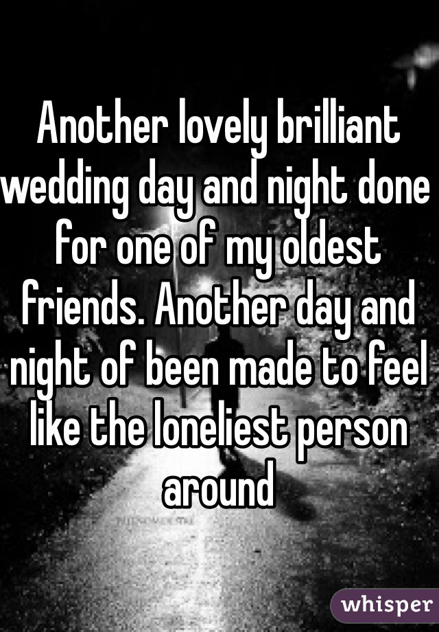 Another lovely brilliant wedding day and night done for one of my oldest friends. Another day and night of been made to feel like the loneliest person around