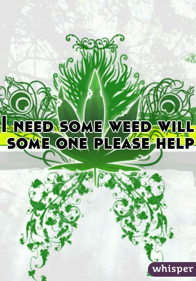 I need some weed will some one please help