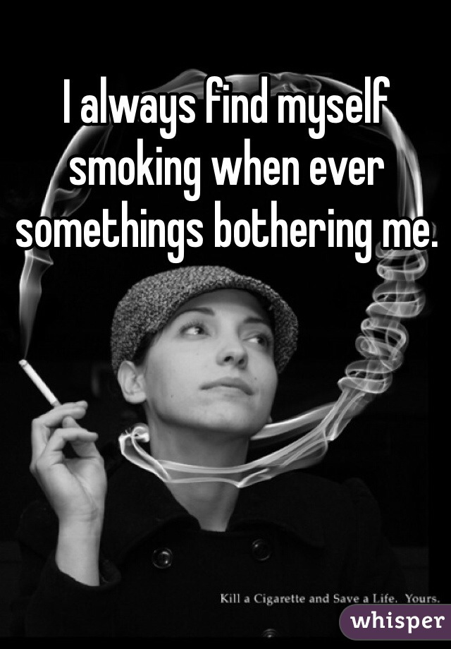 I always find myself smoking when ever somethings bothering me.