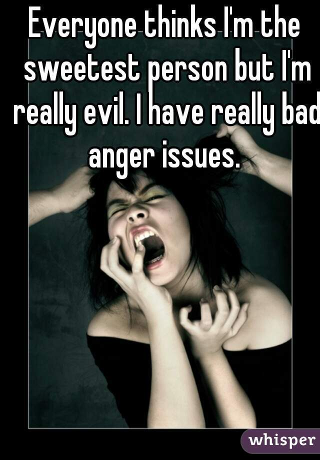Everyone thinks I'm the sweetest person but I'm really evil. I have really bad anger issues.