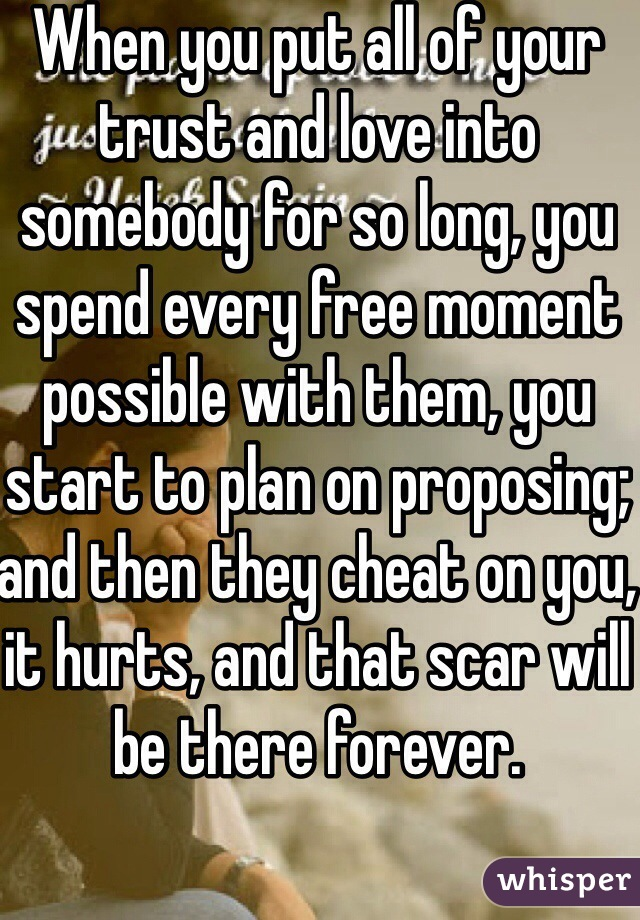 When you put all of your trust and love into somebody for so long, you spend every free moment possible with them, you start to plan on proposing; and then they cheat on you, it hurts, and that scar will be there forever.