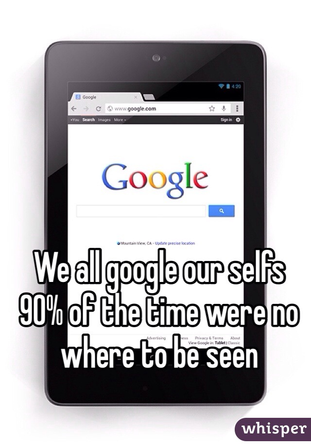We all google our selfs   90% of the time were no where to be seen