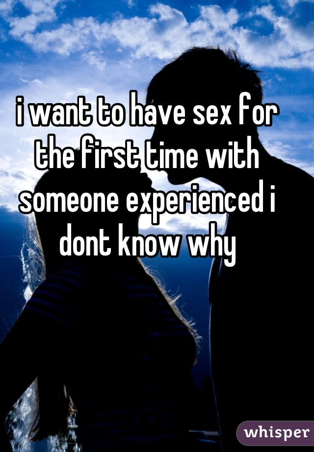 i want to have sex for the first time with someone experienced i dont know why
