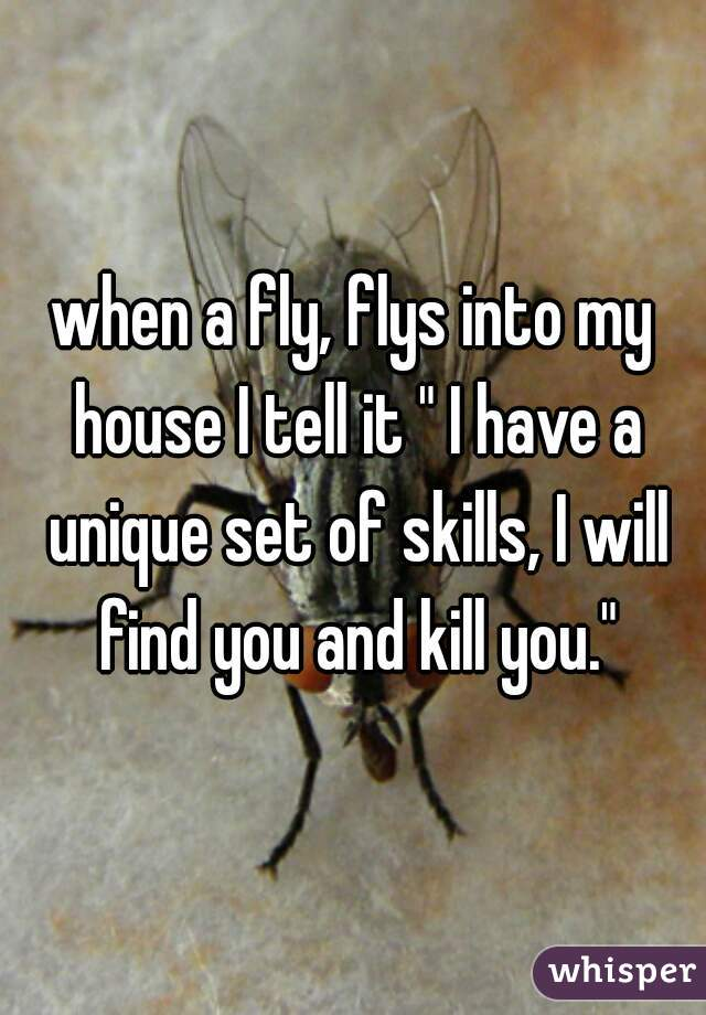 "when a fly, flys into my house I tell it "" I have a unique set of skills, I will find you and kill you."""