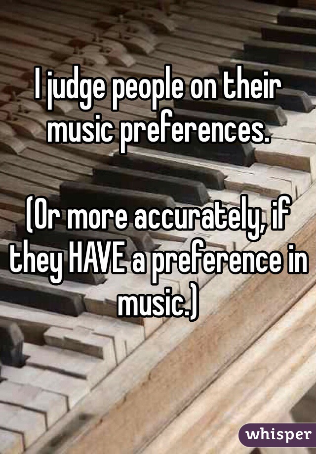 I judge people on their music preferences.  (Or more accurately, if they HAVE a preference in music.)