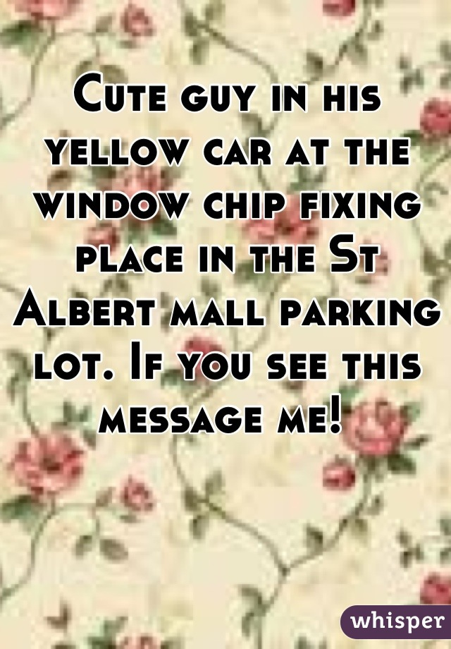 Cute guy in his yellow car at the window chip fixing place in the St Albert mall parking lot. If you see this message me!