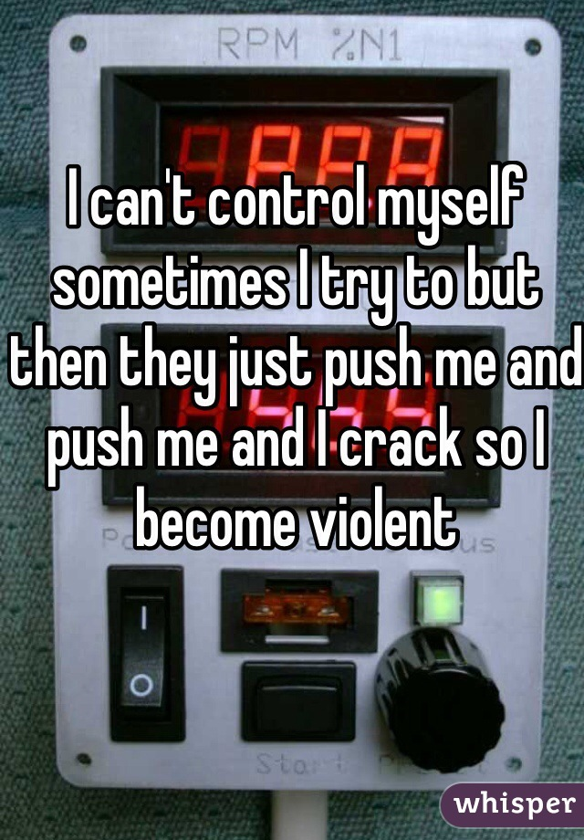 I can't control myself sometimes I try to but then they just push me and push me and I crack so I become violent