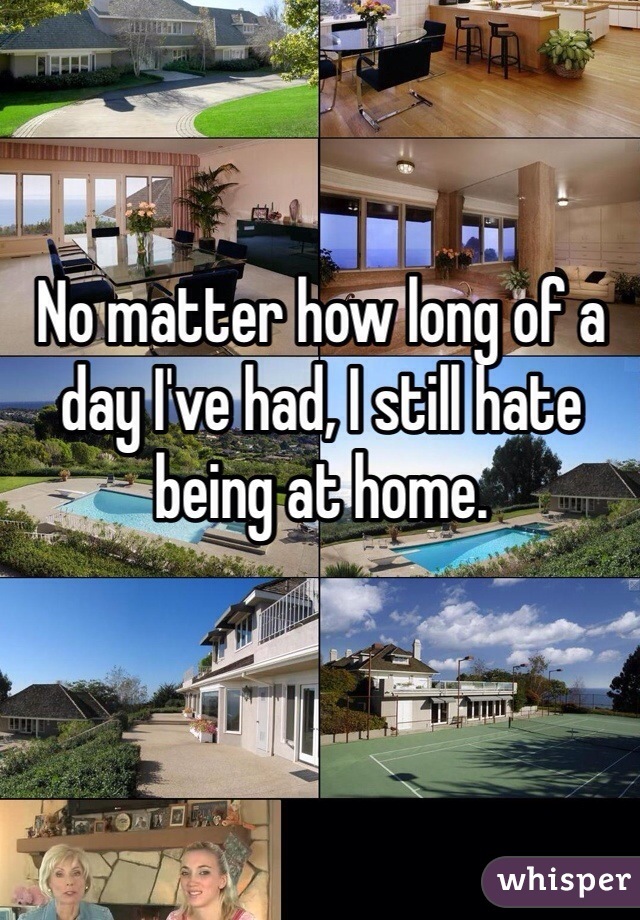 No matter how long of a day I've had, I still hate being at home.