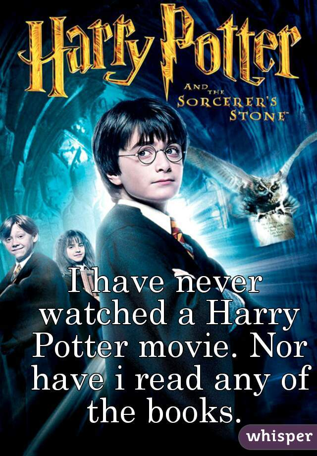 I have never watched a Harry Potter movie. Nor have i read any of the books.