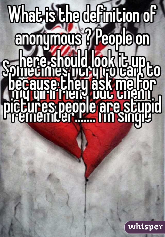 What is the definition of anonymous ? People on here should look it up because they ask me for pictures people are stupid