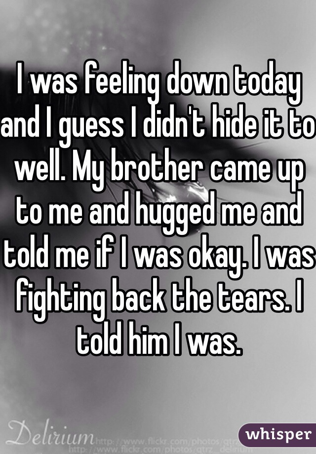 I was feeling down today and I guess I didn't hide it to well. My brother came up to me and hugged me and told me if I was okay. I was fighting back the tears. I told him I was.