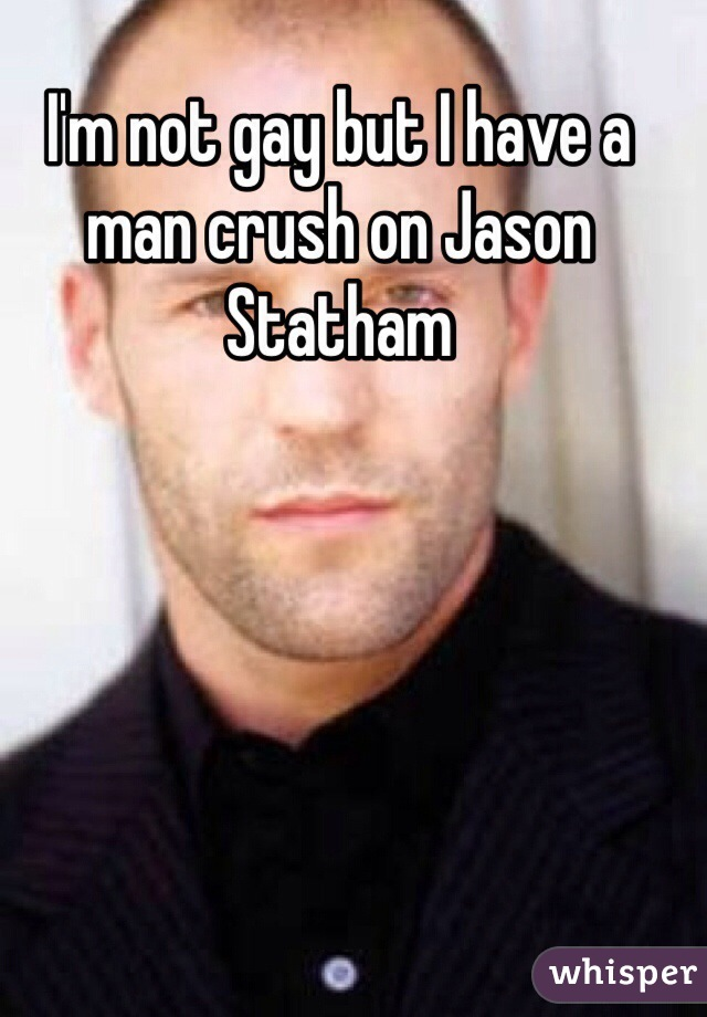 I'm not gay but I have a man crush on Jason Statham