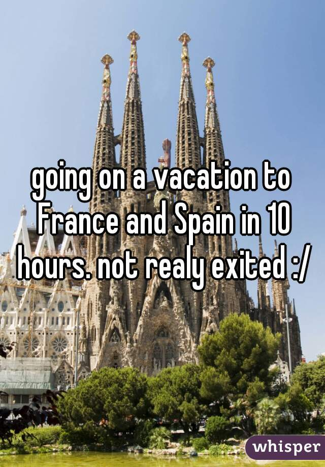 going on a vacation to France and Spain in 10 hours. not realy exited :/