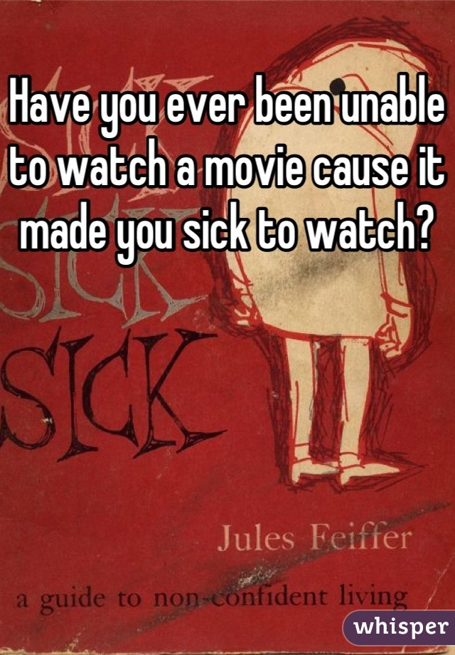Have you ever been unable to watch a movie cause it made you sick to watch?