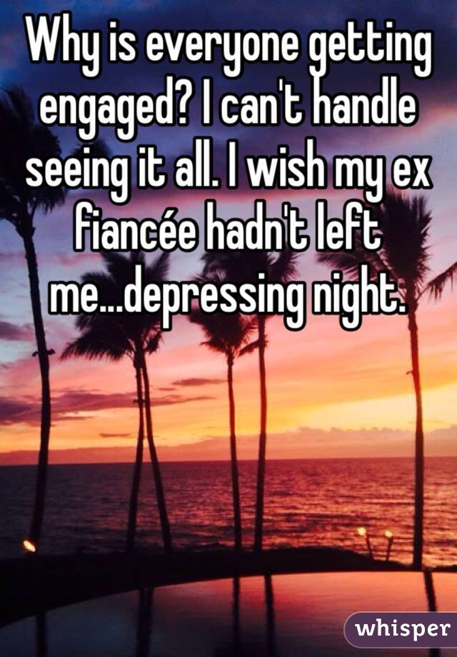 Why is everyone getting engaged? I can't handle seeing it all. I wish my ex fiancée hadn't left me...depressing night.