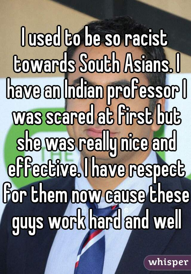 I used to be so racist towards South Asians. I have an Indian professor I was scared at first but she was really nice and effective. I have respect for them now cause these guys work hard and well
