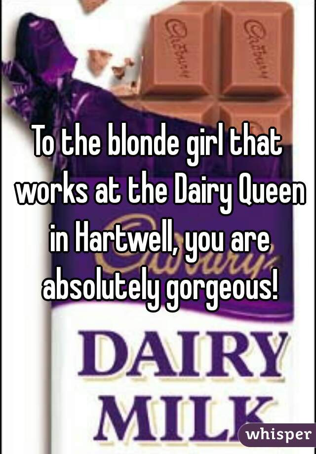 To the blonde girl that works at the Dairy Queen in Hartwell, you are absolutely gorgeous!