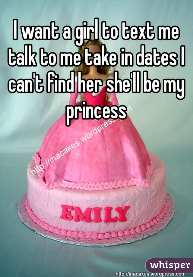 I want a girl to text me talk to me take in dates I can't find her she'll be my princess