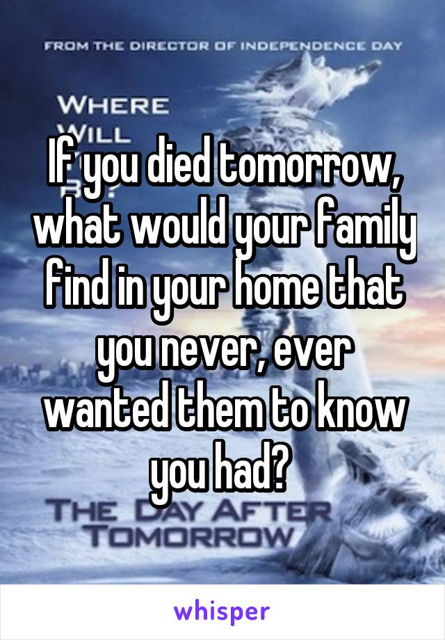 If you died tomorrow, what would your family find in your home that you never, ever wanted them to know you had?