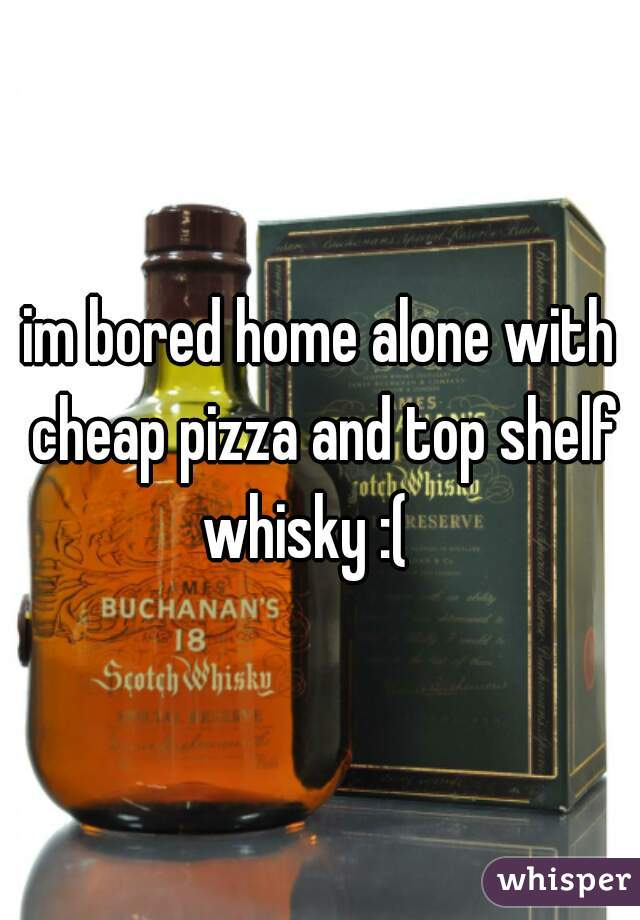 im bored home alone with cheap pizza and top shelf whisky :(