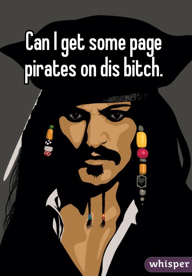 Can I get some page pirates on dis bitch.