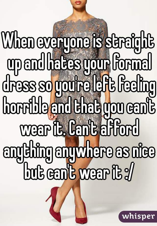 When everyone is straight up and hates your formal dress so you're left feeling horrible and that you can't wear it. Can't afford anything anywhere as nice but can't wear it :/