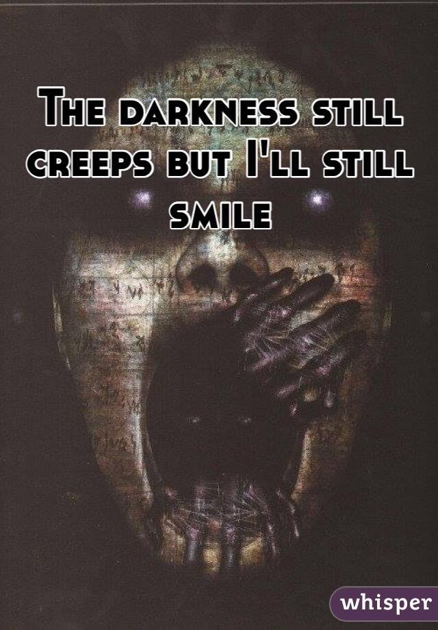The darkness still creeps but I'll still smile