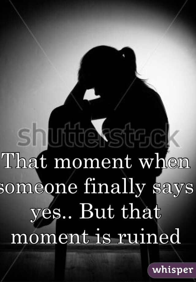 That moment when someone finally says yes.. But that moment is ruined