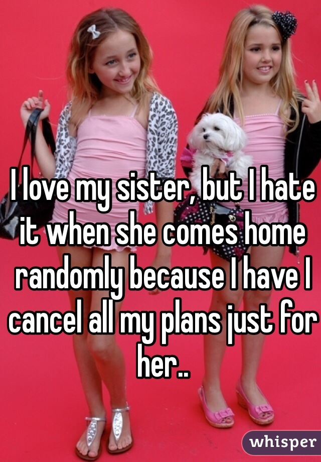I love my sister, but I hate it when she comes home randomly because I have I cancel all my plans just for her..