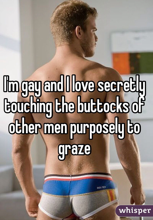 I'm gay and I love secretly touching the buttocks of other men purposely to graze