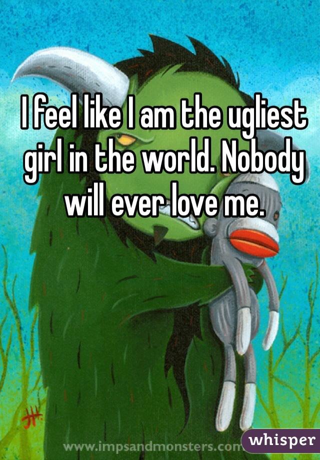 I feel like I am the ugliest girl in the world. Nobody will ever love me.
