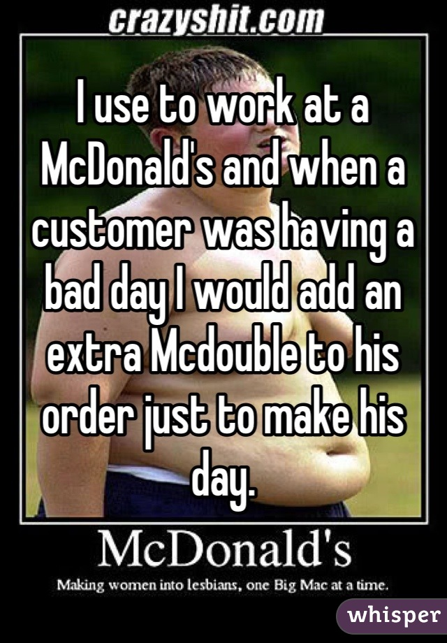 I use to work at a McDonald's and when a customer was having a bad day I would add an extra Mcdouble to his order just to make his day.