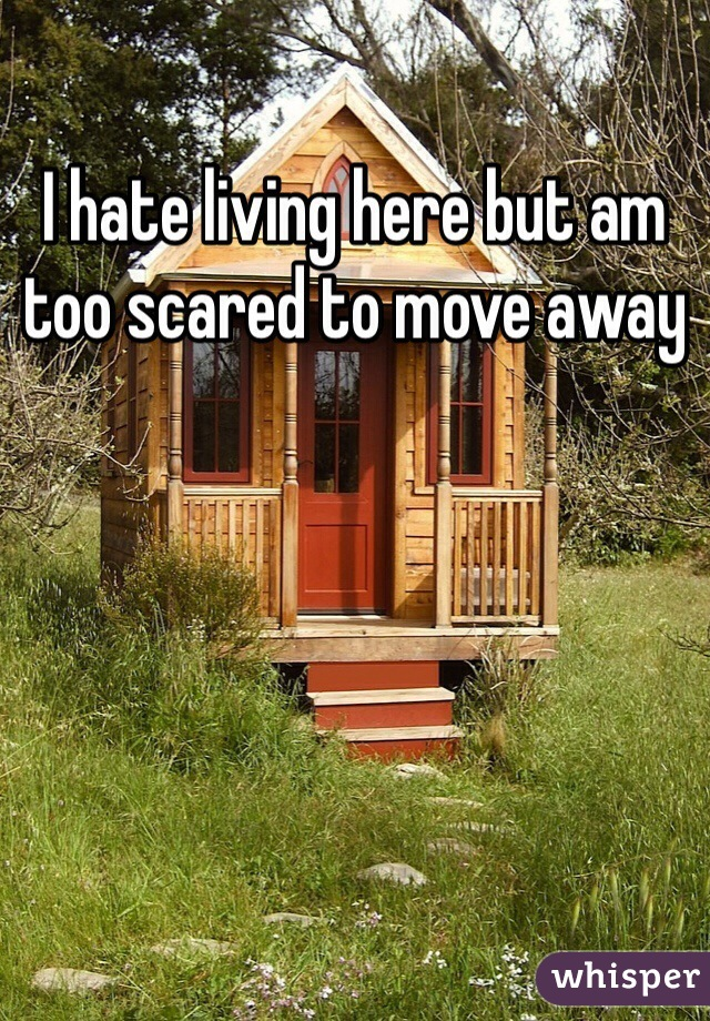 I hate living here but am too scared to move away
