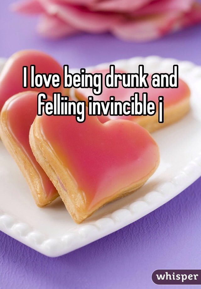 I love being drunk and felliing invincible j