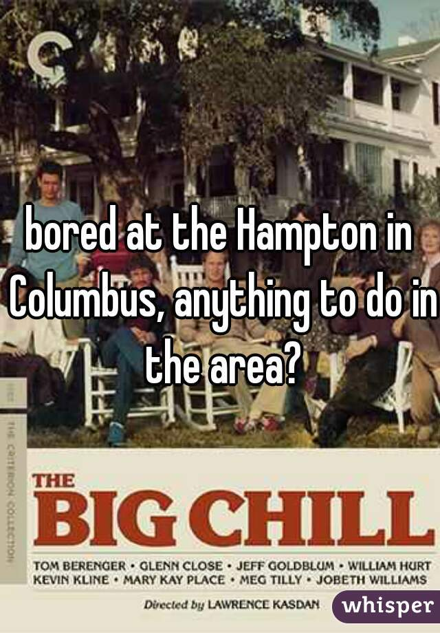 bored at the Hampton in Columbus, anything to do in the area?