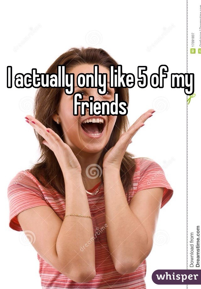 I actually only like 5 of my friends