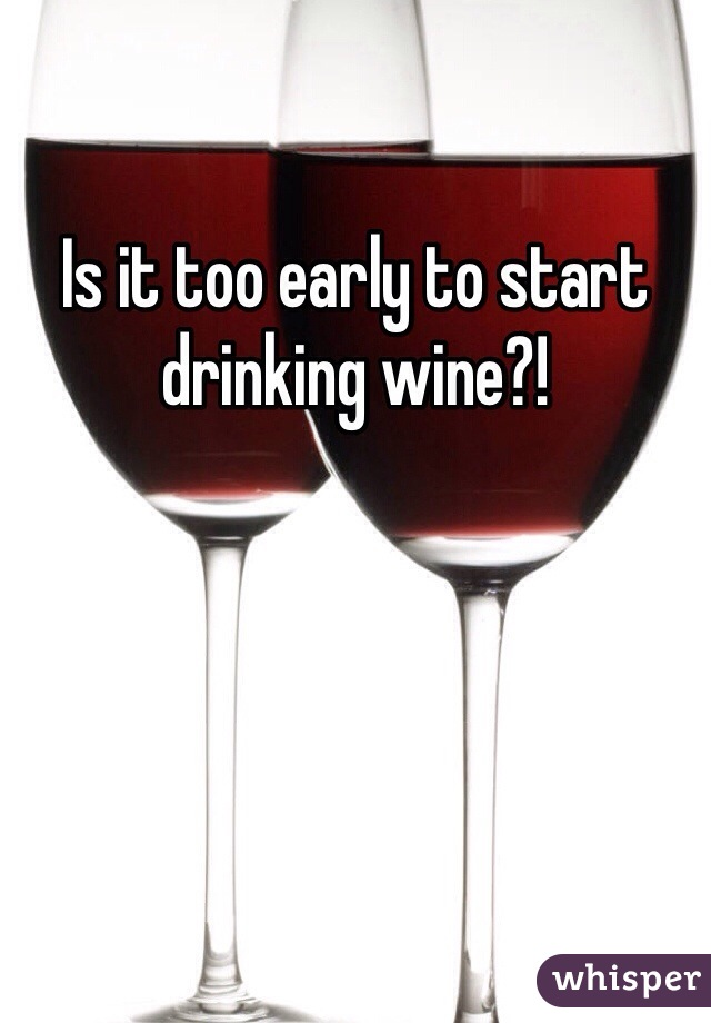 Is it too early to start drinking wine?!