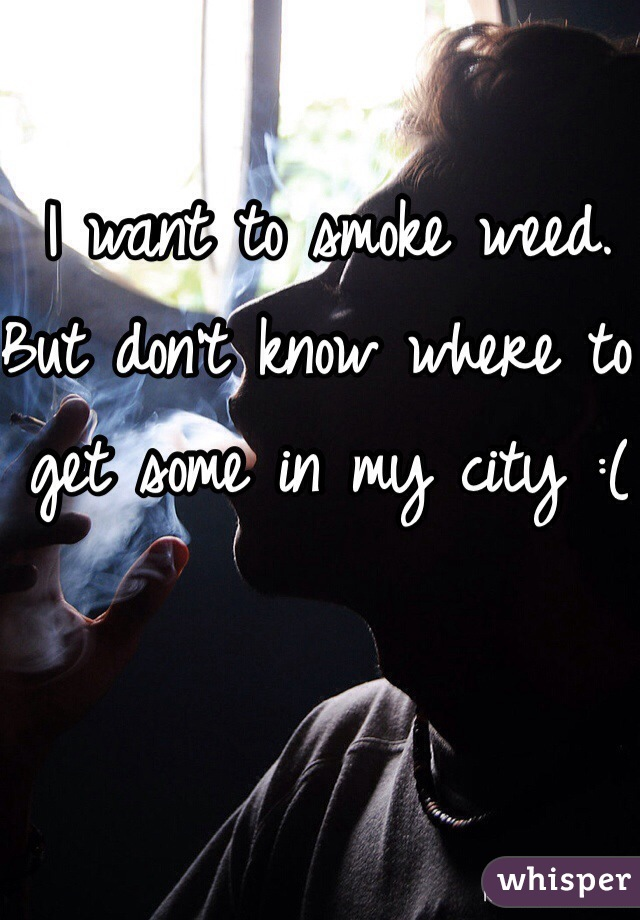 I want to smoke weed. But don't know where to get some in my city :(