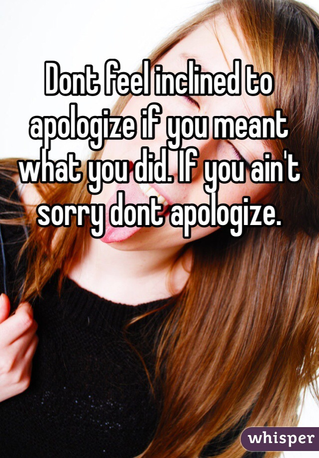 Dont feel inclined to apologize if you meant what you did. If you ain't sorry dont apologize.