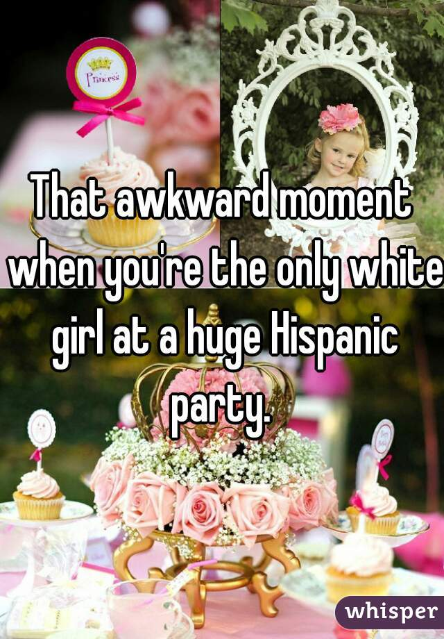 That awkward moment when you're the only white girl at a huge Hispanic party.
