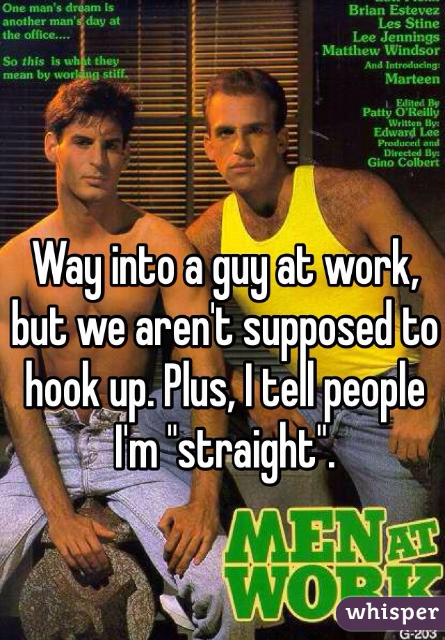 """Way into a guy at work, but we aren't supposed to hook up. Plus, I tell people I'm """"straight""""."""