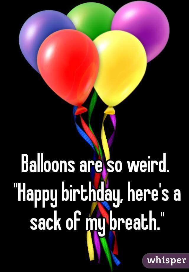 """Balloons are so weird. """"Happy birthday, here's a sack of my breath."""""""