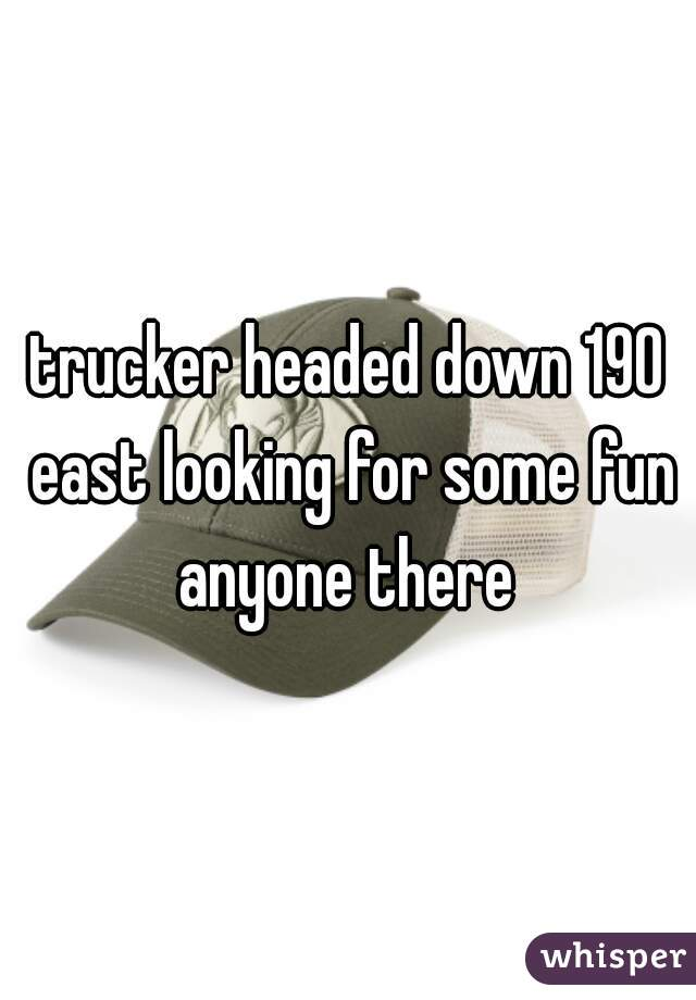 trucker headed down 190 east looking for some fun anyone there