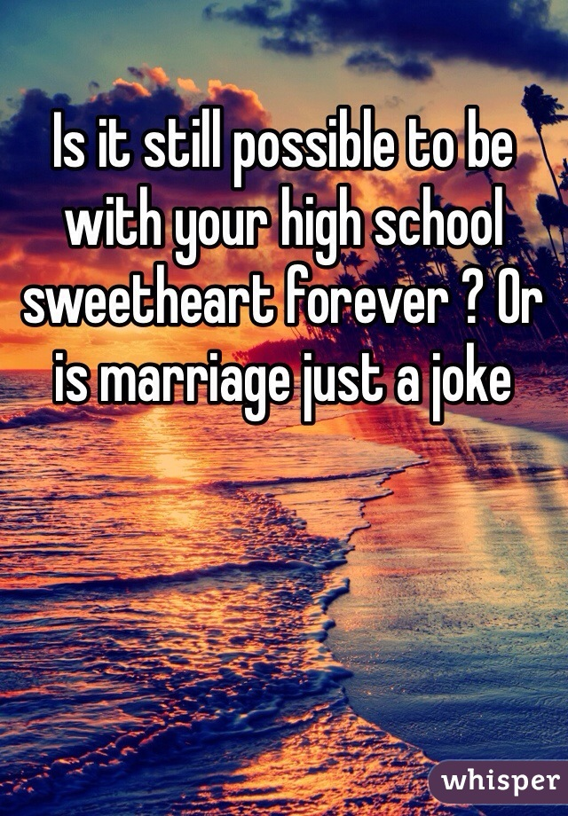 Is it still possible to be with your high school sweetheart forever ? Or is marriage just a joke