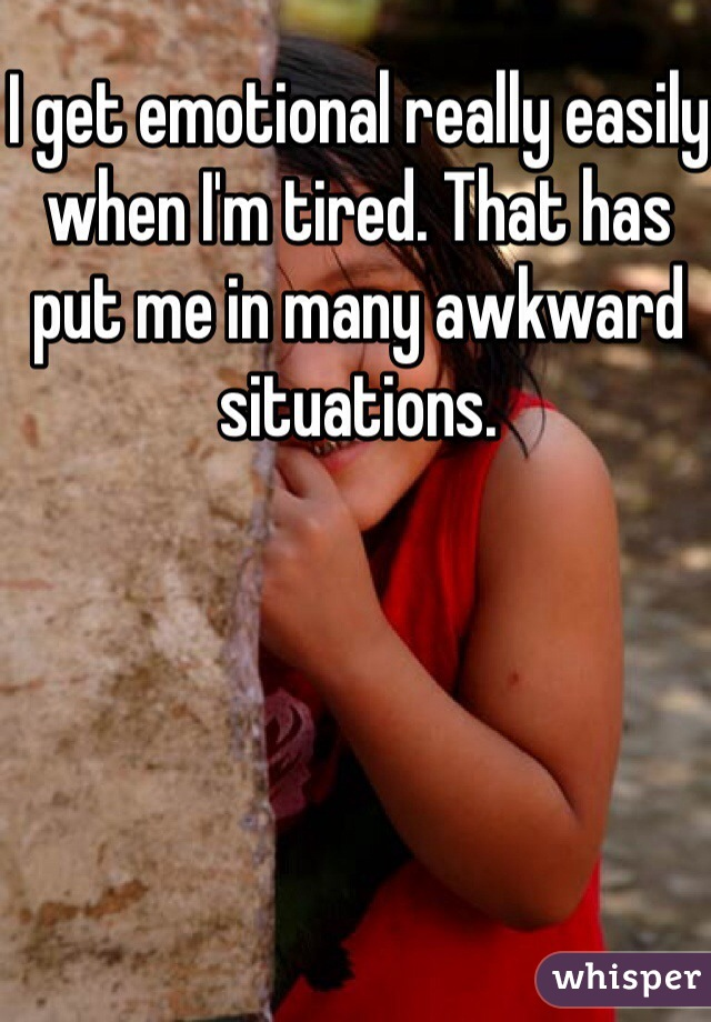 I get emotional really easily when I'm tired. That has put me in many awkward situations.